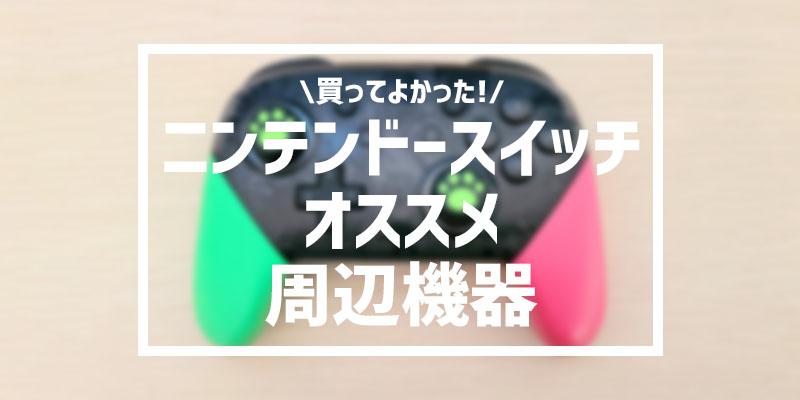 【Nintendo Switch】本当に買って良かったオススメ周辺機器10選!これだけは必須!
